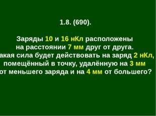 1.8. (690). Заряды 10 и 16 нКл расположены на расстоянии 7 мм друг от друга.