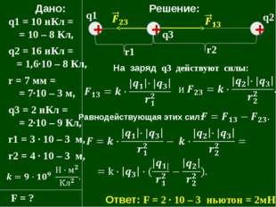 Дано: q1 = 10 нКл = = 10 – 8 Кл, q2 = 16 нКл = = 1,6·10 – 8 Кл, r = 7 мм = =