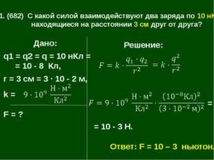 1.1. (682) С какой силой взаимодействуют два заряда по 10 нКл, находящиеся на