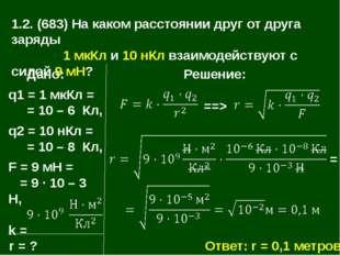 1.2. (683) На каком расстоянии друг от друга заряды 1 мкКл и 10 нКл взаимодей