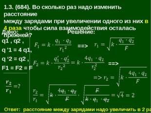 1.3. (684). Во сколько раз надо изменить расстояние между зарядами при увелич
