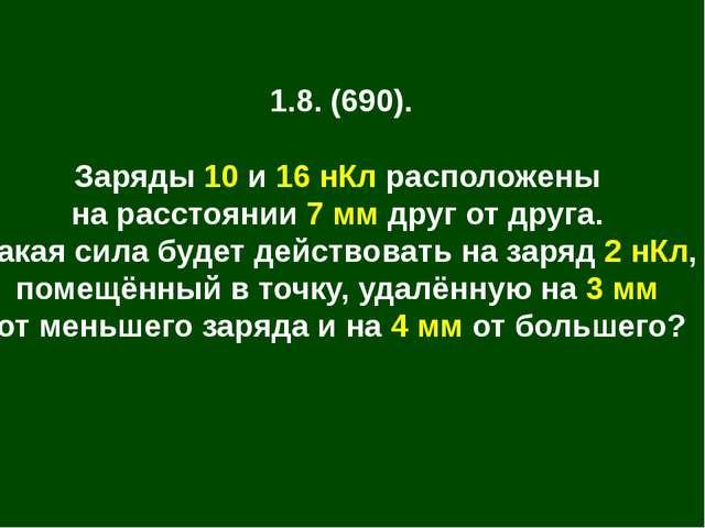 1.8. (690). Заряды 10 и 16 нКл расположены на расстоянии 7 мм друг от друга....