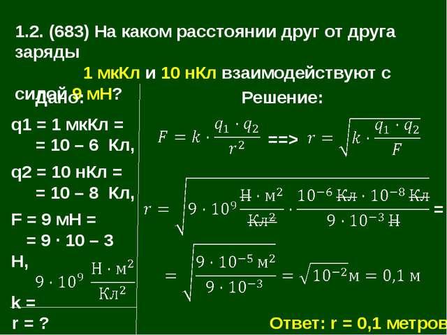 1.2. (683) На каком расстоянии друг от друга заряды 1 мкКл и 10 нКл взаимодей...