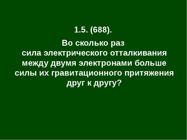 1.5. (688). Во сколько раз сила электрического отталкивания между двумя элект...