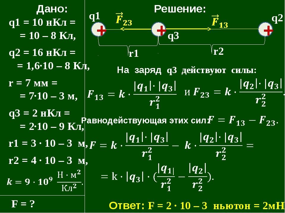 Дано: q1 = 10 нКл = = 10 – 8 Кл, q2 = 16 нКл = = 1,6·10 – 8 Кл, r = 7 мм = =...