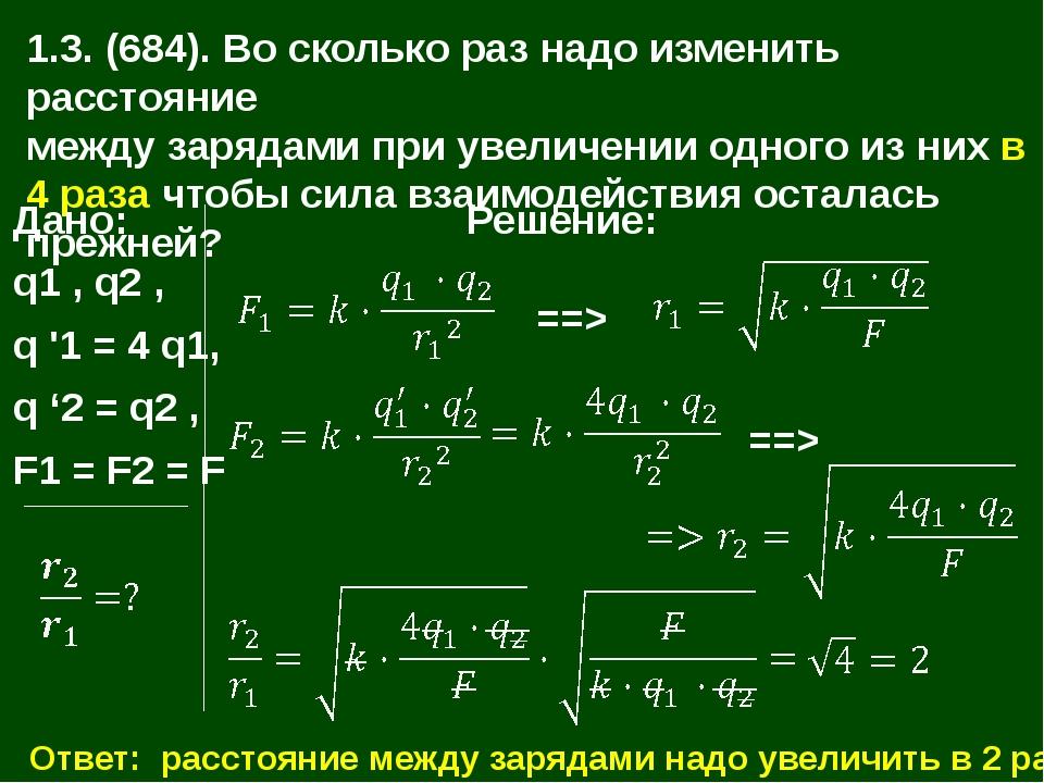 1.3. (684). Во сколько раз надо изменить расстояние между зарядами при увелич...