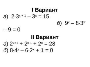 I Вариант а) 2∙3х + 1 – 3х = 15 б) 9х – 8∙3х – 9 = 0 II Вариант а) 2х+1 + 2х-