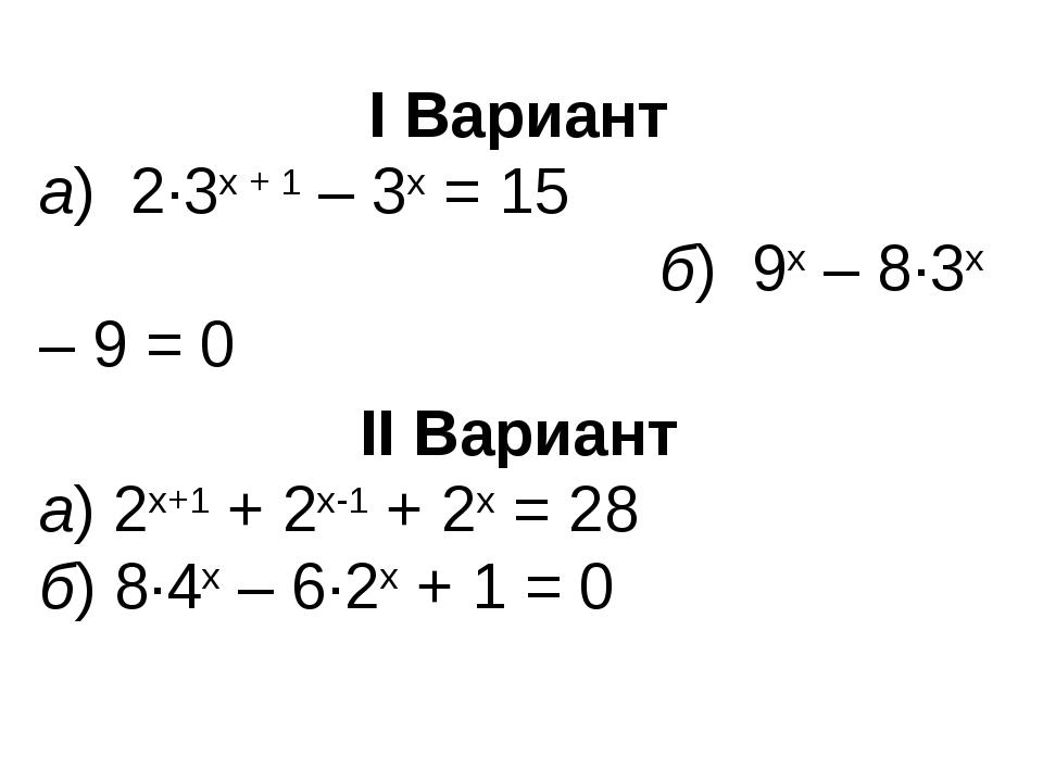 I Вариант а) 2∙3х + 1 – 3х = 15 б) 9х – 8∙3х – 9 = 0 II Вариант а) 2х+1 + 2х-...