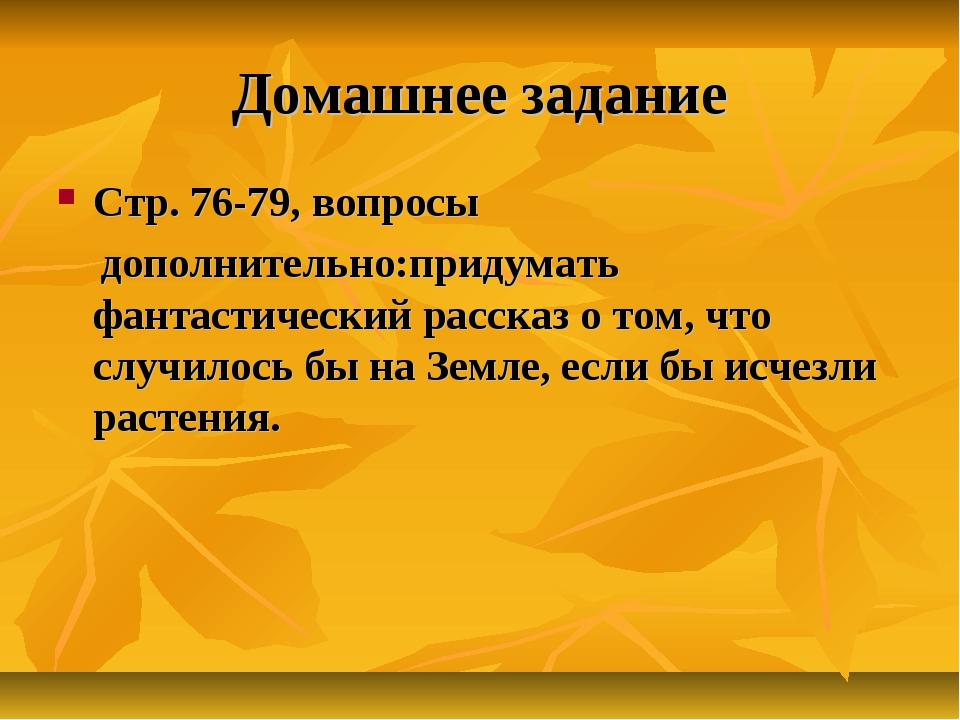 Домашнее задание Стр. 76-79, вопросы дополнительно:придумать фантастический р...