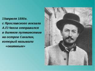 19апреля 1890г. с Ярославского вокзала А.П.Чехов отправился в далекое путешес