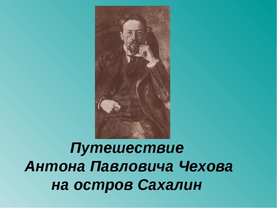 Путешествие Антона Павловича Чехова на остров Сахалин