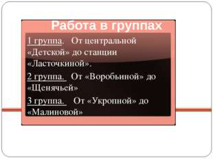 Работа в группах 1 группа. От центральной «Детской» до станции «Ласточкиной».