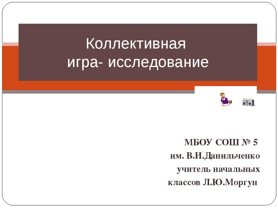 МБОУ СОШ № 5 им. В.И.Данильченко учитель начальных классов Л.Ю.Моргун. Колле...