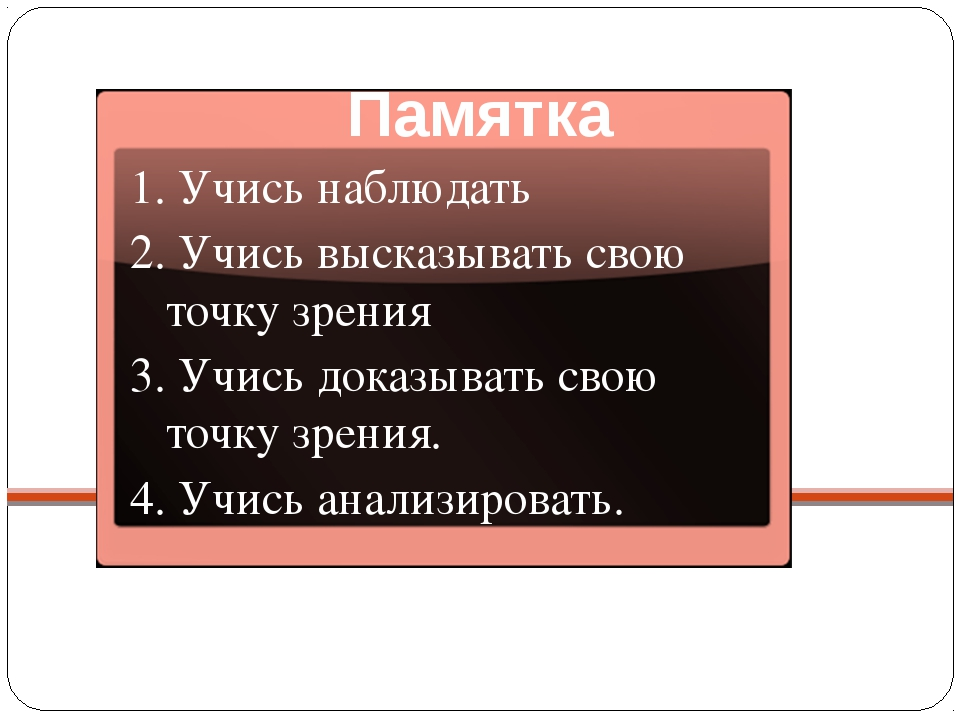 Памятка 1. Учись наблюдать 2. Учись высказывать свою точку зрения 3. Учись до...