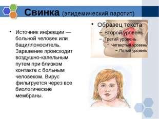 Свинка (эпидемический паротит) Источник инфекции — больной человек или бацилл