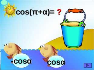 cos(π+α)= ? -cosα *