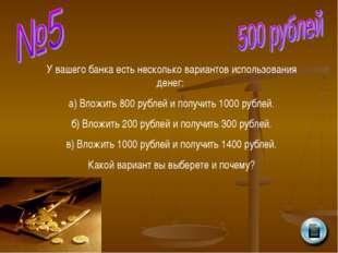 У вашего банка есть несколько вариантов использования денег: а) Вложить 800 р