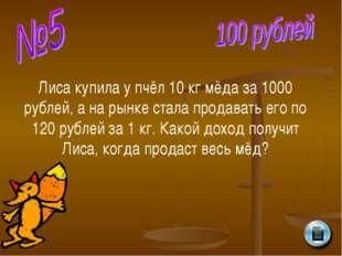 Лиса купила у пчёл 10 кг мёда за 1000 рублей, а на рынке стала продавать его