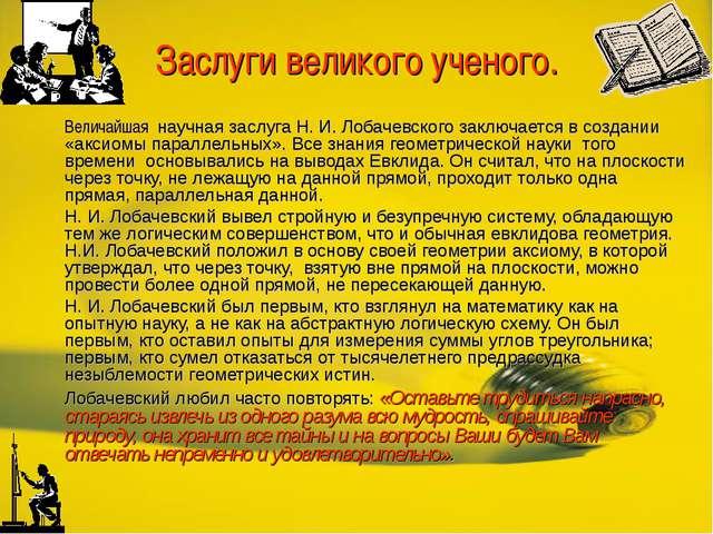 Заслуги великого ученого. Величайшая научная заслуга Н. И. Лобачевского закл...