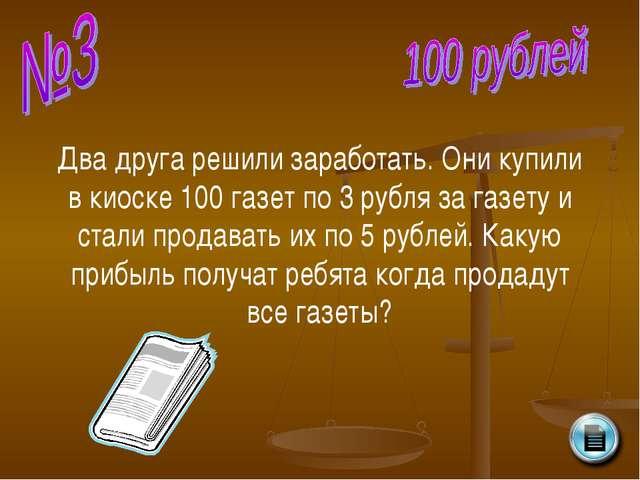 Два друга решили заработать. Они купили в киоске 100 газет по 3 рубля за газе...