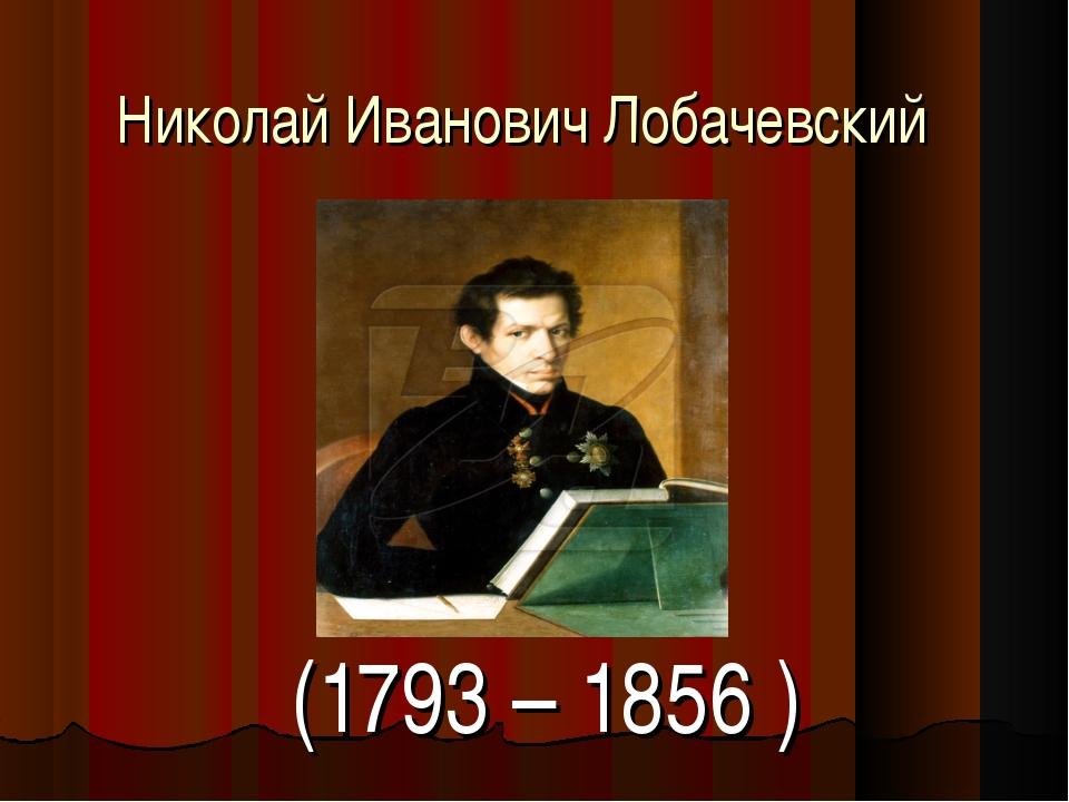Николай Иванович Лобачевский (1793 – 1856 )