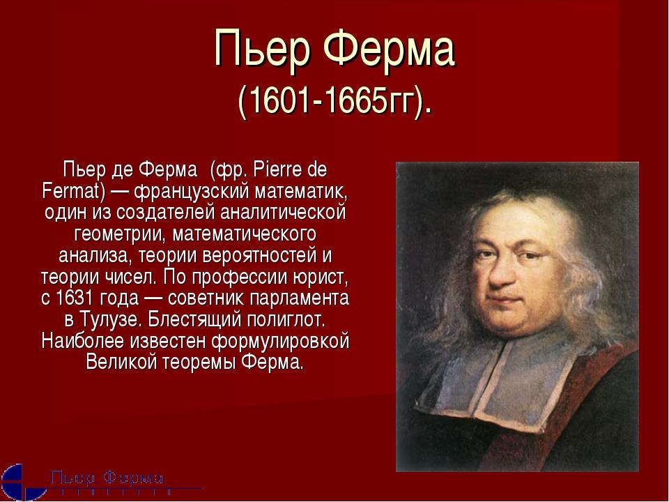 Пьер Ферма (1601-1665гг). Пьер де Ферма́ (фр. Pierre de Fermat) — французский...