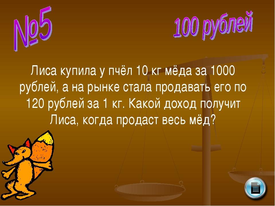 Лиса купила у пчёл 10 кг мёда за 1000 рублей, а на рынке стала продавать его...
