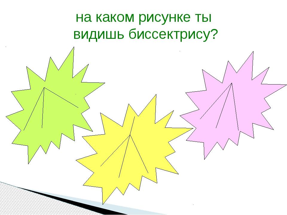 на каком рисунке ты видишь биссектрису?