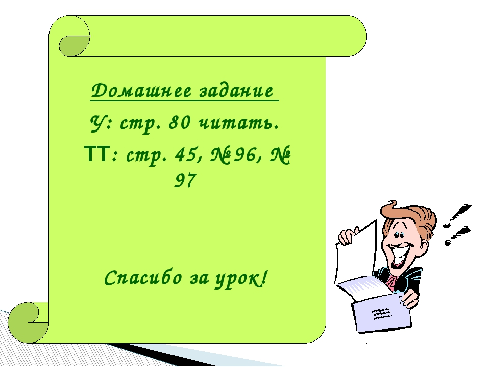 Домашнее задание У: стр. 80 читать. ТТ: стр. 45, № 96, № 97 Спасибо за урок!