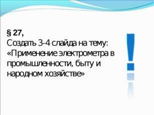 § 27, Создать 3-4 слайда на тему: «Применение электрометра в промышленности,
