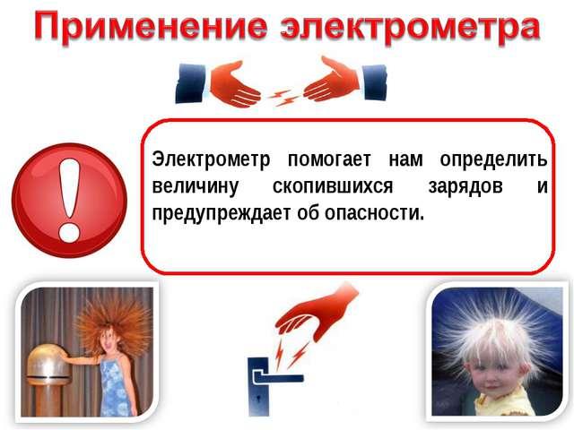 Электрометр помогает нам определить величину скопившихся зарядов и предупреж...