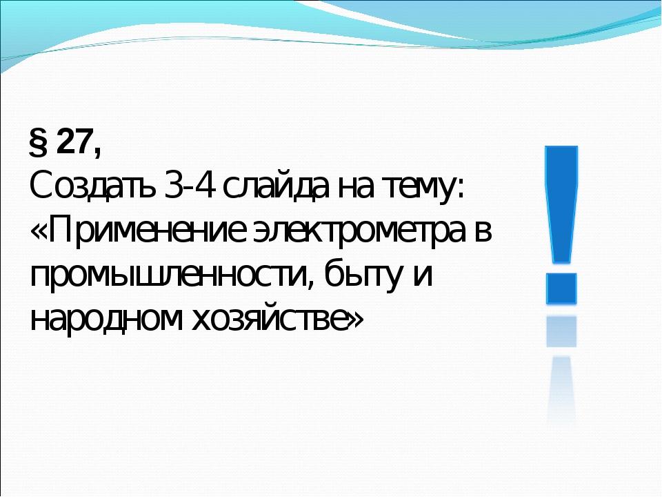 § 27, Создать 3-4 слайда на тему: «Применение электрометра в промышленности,...