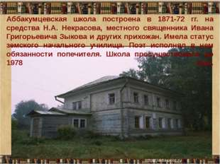 Аббакумцевская школа построена в 1871-72 гг. на средства Н.А. Некрасова, мес