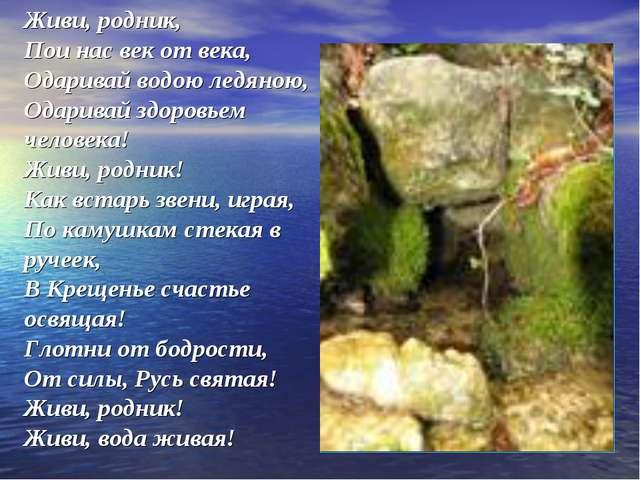 Живи, родник, Пои нас век от века, Одаривай водою ледяною, Одаривай здоровьем...