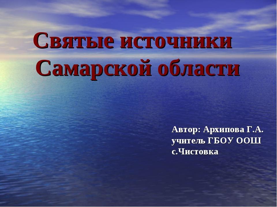 Автор: Архипова Г.А. учитель ГБОУ ООШ с.Чистовка Святые источники Самарской о...
