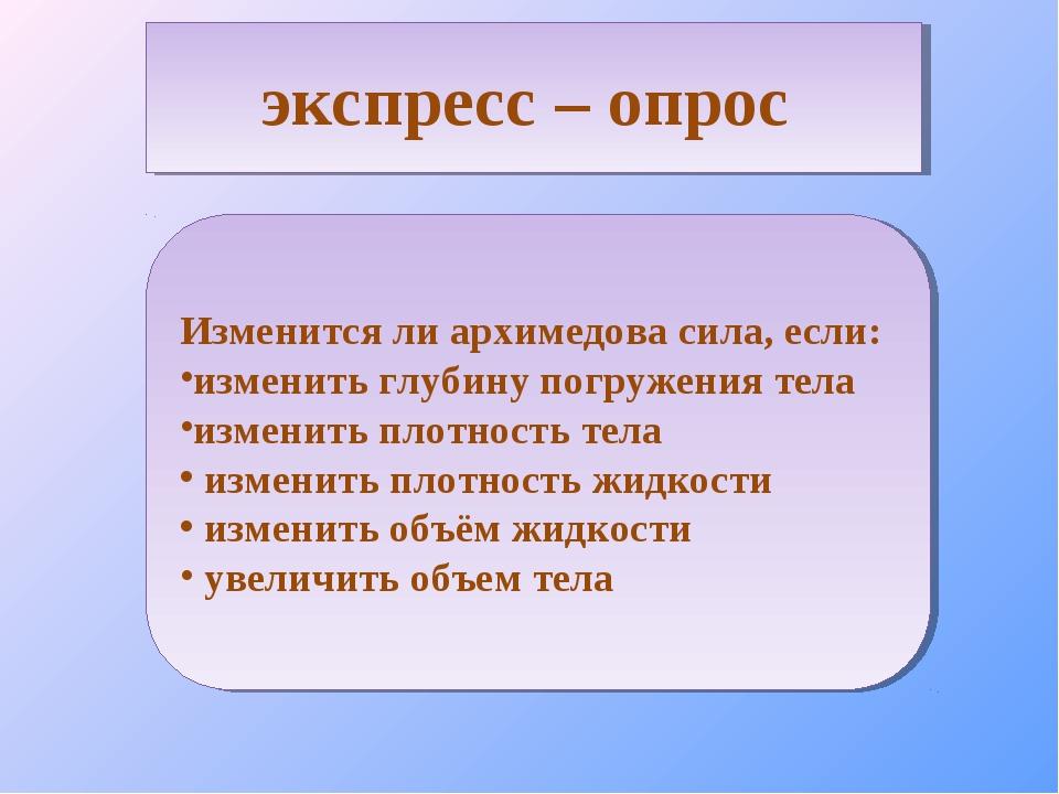 экспресс – опрос Изменится ли архимедова сила, если: изменить глубину погруже...