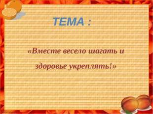 «Вместе весело шагать и здоровье укреплять!» ТЕМА :
