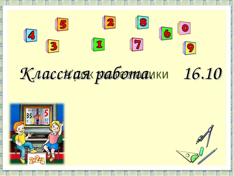 Урок математики Классная работа. 16.10