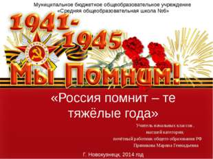 «Россия помнит – те тяжёлые года» Учитель начальных классов , высшей категори