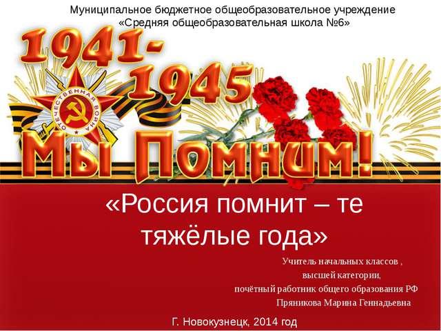 «Россия помнит – те тяжёлые года» Учитель начальных классов , высшей категори...