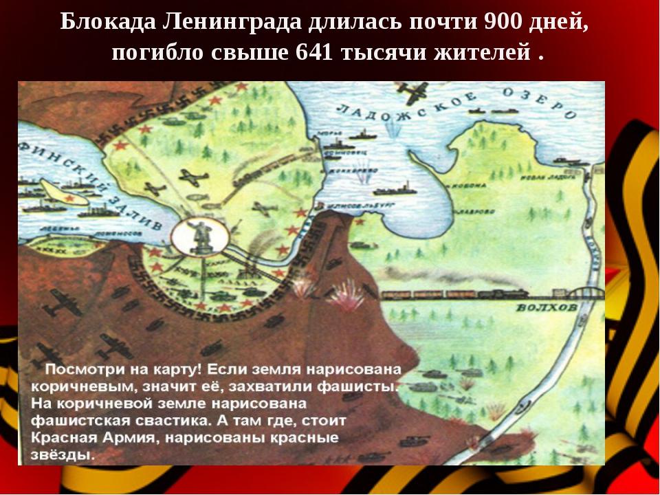 Блокада Ленинграда длилась почти 900 дней, погибло свыше 641 тысячи жителей .