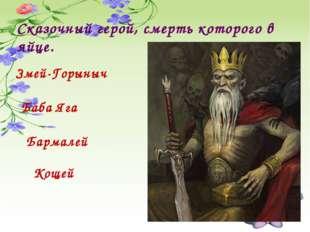Сказочный герой, смерть которого в яйце. Змей-Горыныч Баба Яга Бармалей Кощей