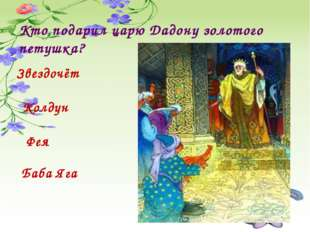 Кто подарил царю Дадону золотого петушка? Звездочёт Колдун Фея Баба Яга