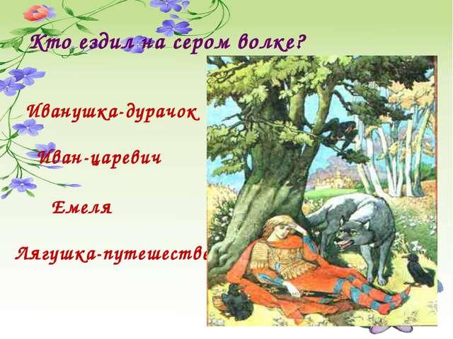 Кто ездил на сером волке? Иванушка-дурачок Иван-царевич Емеля Лягушка-путешес...