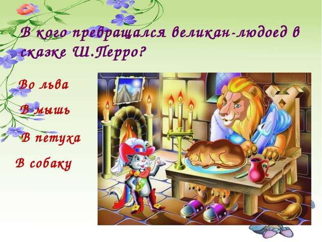 В кого превращался великан-людоед в сказке Ш.Перро? В мышь В петуха Во льва В...