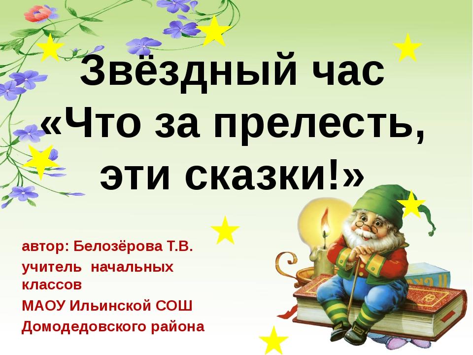 Звёздный час «Что за прелесть, эти сказки!» автор: Белозёрова Т.В. учитель на...