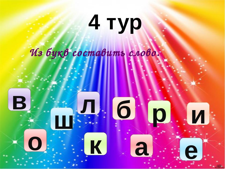 4 тур о а в р л ш е и к Из букв составить слово. б
