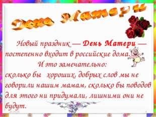* * Новый праздник — День Матери — постепенно входит в российские дома. И это