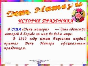 * * ИСТОРИЯ ПРАЗДНИКА В США «День матери» — день единства матерей в борьбе з