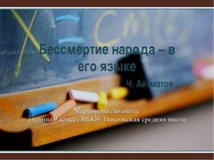 Бессмертие народа – в его языке Ч. Айтматов Мартынова Людмила ученица 9 к